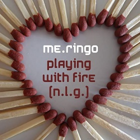 ME.RINGO - PLAYING WITH FIRE (N.L.G.)
